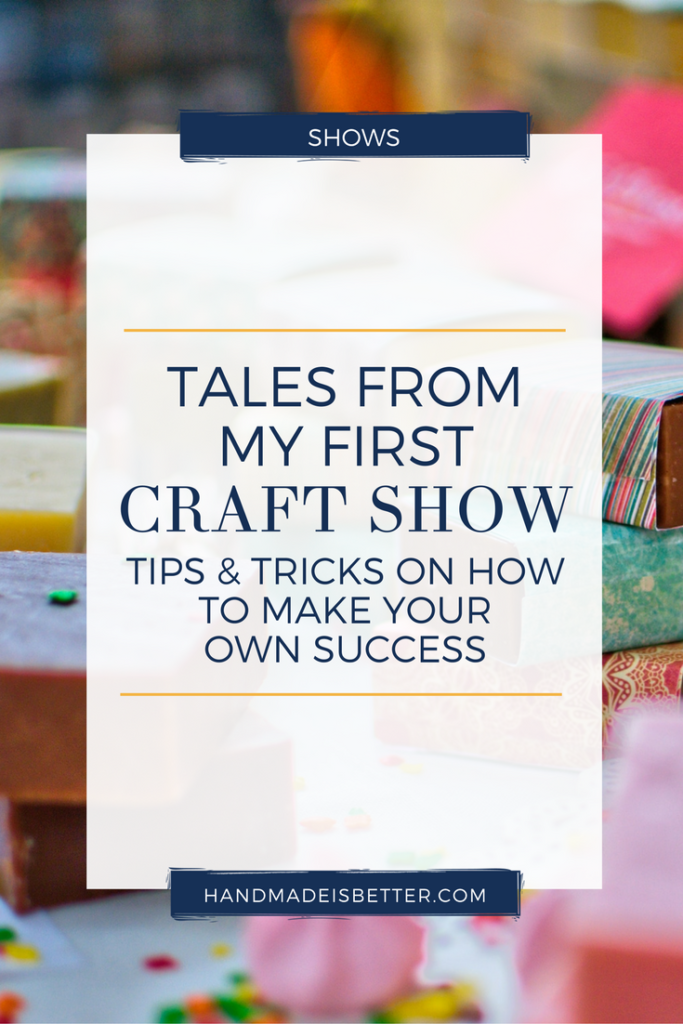 tales from my first craft show tips and tricks on how to make your own success